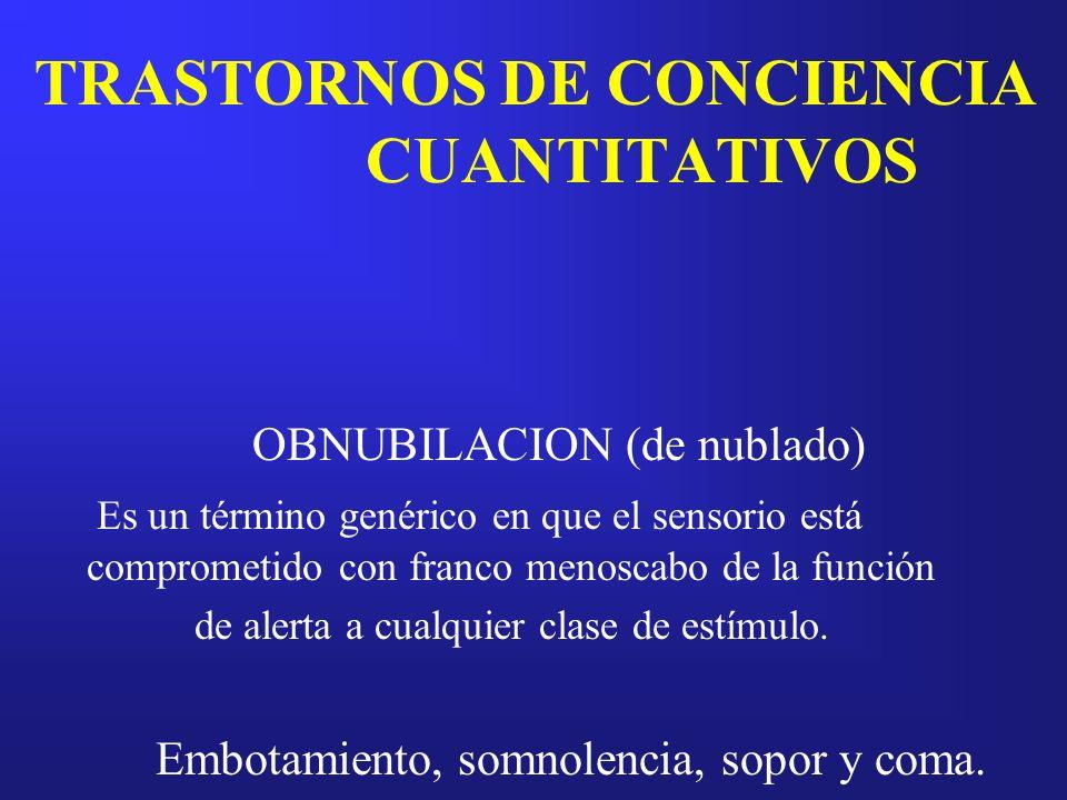 TRASTORNOS DE CONCIENCIA CUANTITATIVOS OBNUBILACION (de nublado) Es un término genérico en que el sensorio está comprometido con franco menoscabo de l