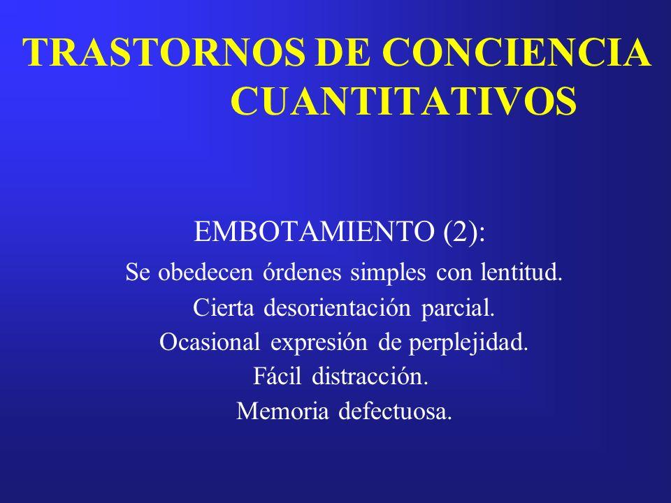 TRASTORNOS DE CONCIENCIA CUANTITATIVOS EMBOTAMIENTO (2): Se obedecen órdenes simples con lentitud. Cierta desorientación parcial. Ocasional expresión