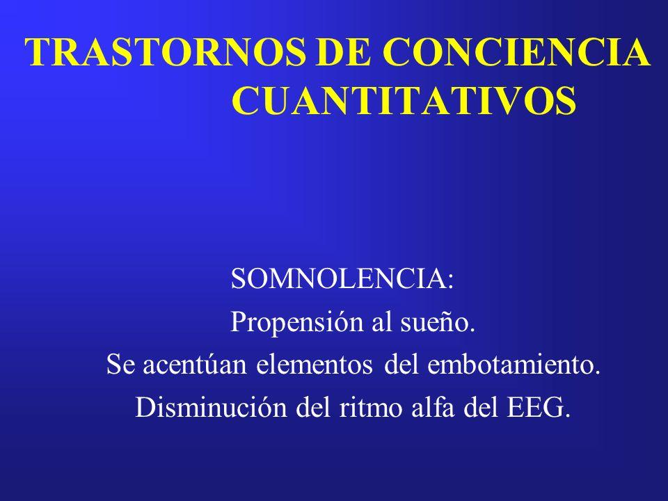 TRASTORNOS DE CONCIENCIA CUANTITATIVOS SOMNOLENCIA: Propensión al sueño. Se acentúan elementos del embotamiento. Disminución del ritmo alfa del EEG.