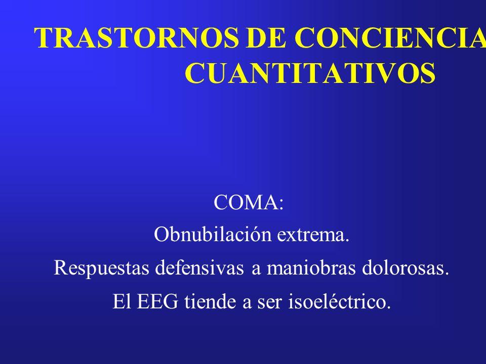 TRASTORNOS DE CONCIENCIA CUANTITATIVOS COMA: Obnubilación extrema. Respuestas defensivas a maniobras dolorosas. El EEG tiende a ser isoeléctrico.