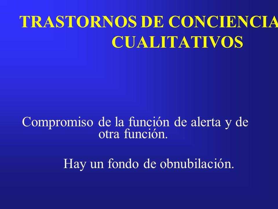 TRASTORNOS DE CONCIENCIA CUALITATIVOS Compromiso de la función de alerta y de otra función. Hay un fondo de obnubilación.