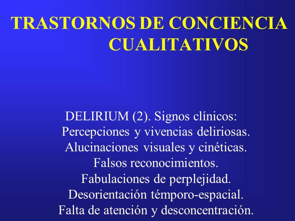 TRASTORNOS DE CONCIENCIA CUALITATIVOS DELIRIUM (2). Signos clínicos: Percepciones y vivencias deliriosas. Alucinaciones visuales y cinéticas. Falsos r