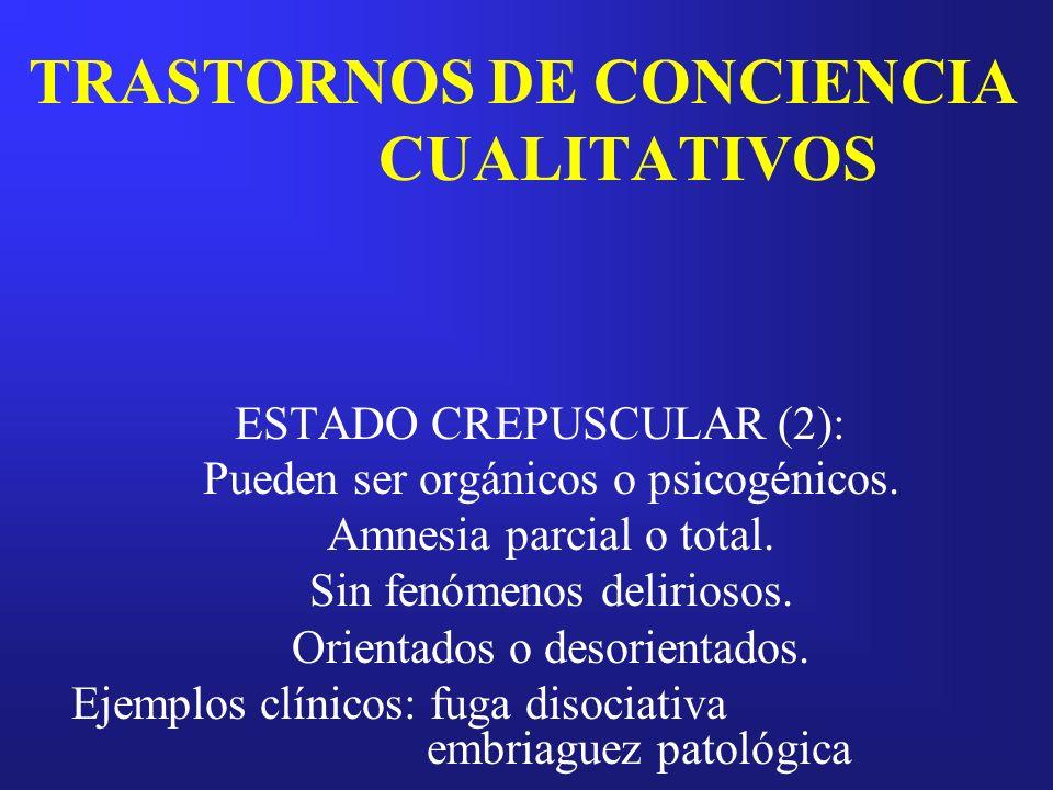 TRASTORNOS DE CONCIENCIA CUALITATIVOS ESTADO CREPUSCULAR (2): Pueden ser orgánicos o psicogénicos. Amnesia parcial o total. Sin fenómenos deliriosos.