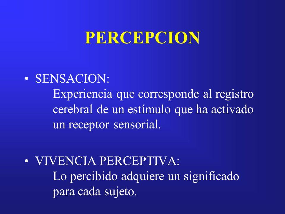 PERCEPCION SENSACION: Experiencia que corresponde al registro cerebral de un estímulo que ha activado un receptor sensorial. VIVENCIA PERCEPTIVA: Lo p