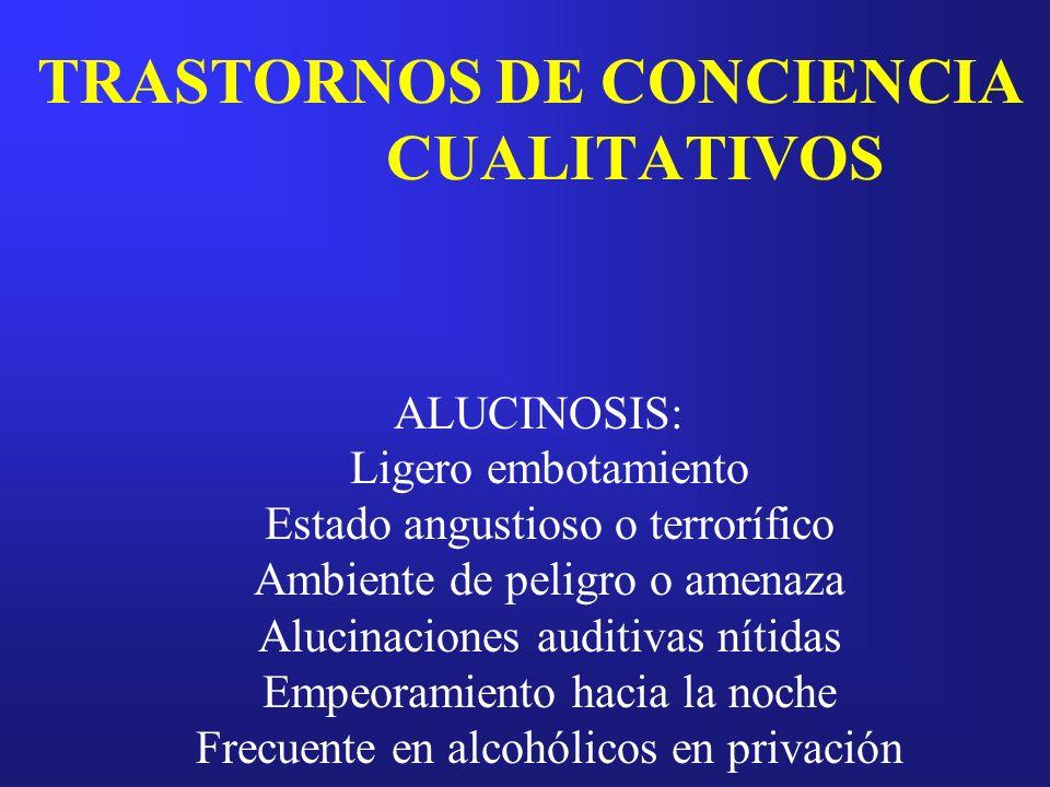 TRASTORNOS DE CONCIENCIA CUALITATIVOS ALUCINOSIS: Ligero embotamiento Estado angustioso o terrorífico Ambiente de peligro o amenaza Alucinaciones audi