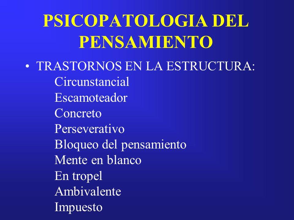 PSICOPATOLOGIA DEL PENSAMIENTO TRASTORNOS EN LA ESTRUCTURA: Circunstancial Escamoteador Concreto Perseverativo Bloqueo del pensamiento Mente en blanco