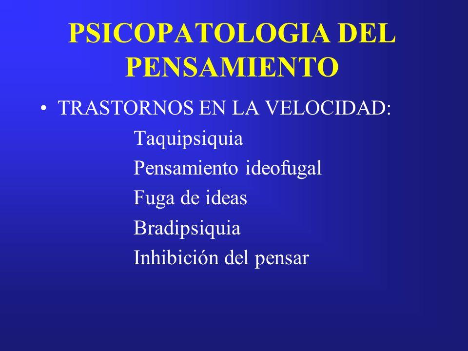 PSICOPATOLOGIA DEL PENSAMIENTO TRASTORNOS EN LA VELOCIDAD: Taquipsiquia Pensamiento ideofugal Fuga de ideas Bradipsiquia Inhibición del pensar