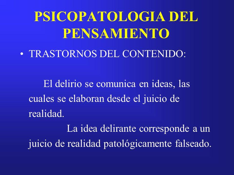 PSICOPATOLOGIA DEL PENSAMIENTO TRASTORNOS DEL CONTENIDO: El delirio se comunica en ideas, las cuales se elaboran desde el juicio de realidad. La idea