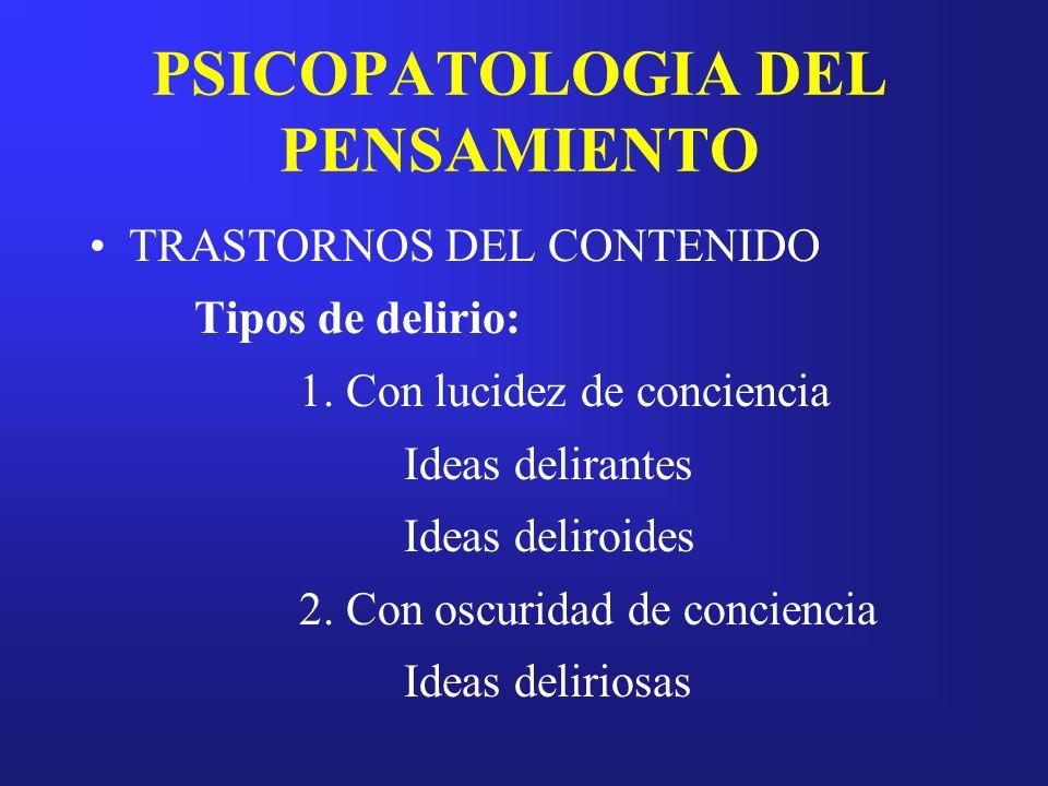 PSICOPATOLOGIA DEL PENSAMIENTO TRASTORNOS DEL CONTENIDO Tipos de delirio: 1. Con lucidez de conciencia Ideas delirantes Ideas deliroides 2. Con oscuri