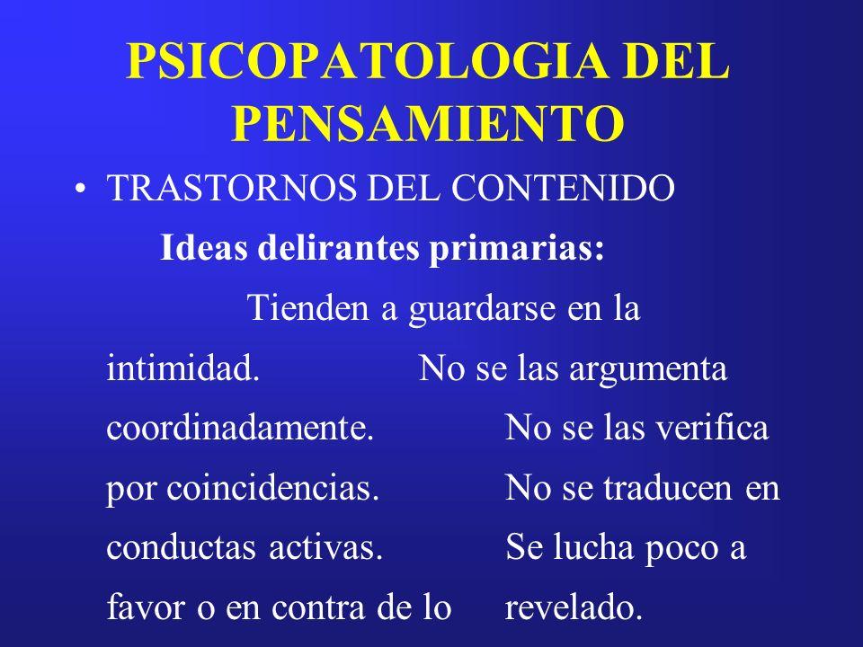 PSICOPATOLOGIA DEL PENSAMIENTO TRASTORNOS DEL CONTENIDO Ideas delirantes primarias: Tienden a guardarse en la intimidad.No se las argumenta coordinada