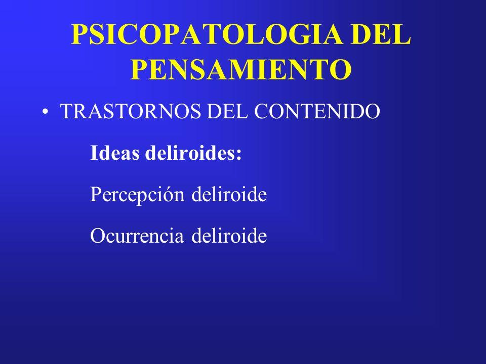 PSICOPATOLOGIA DEL PENSAMIENTO TRASTORNOS DEL CONTENIDO Ideas deliroides: Percepción deliroide Ocurrencia deliroide