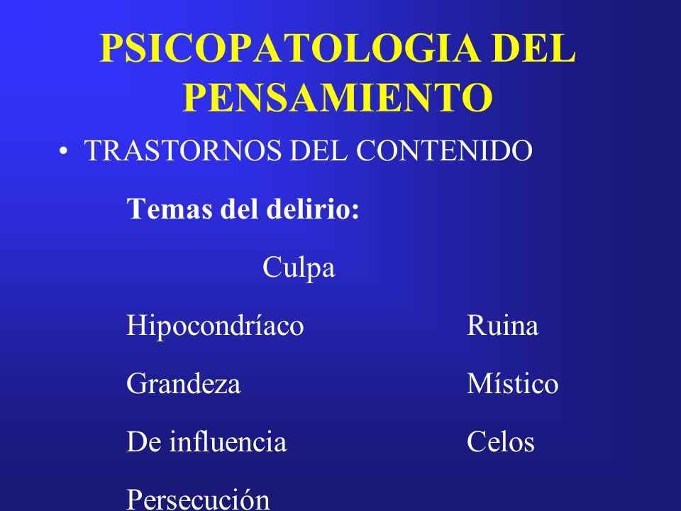 PSICOPATOLOGIA DEL PENSAMIENTO TRASTORNOS DEL CONTENIDO Temas del delirio: Culpa HipocondríacoRuina GrandezaMístico De influenciaCelos Persecución