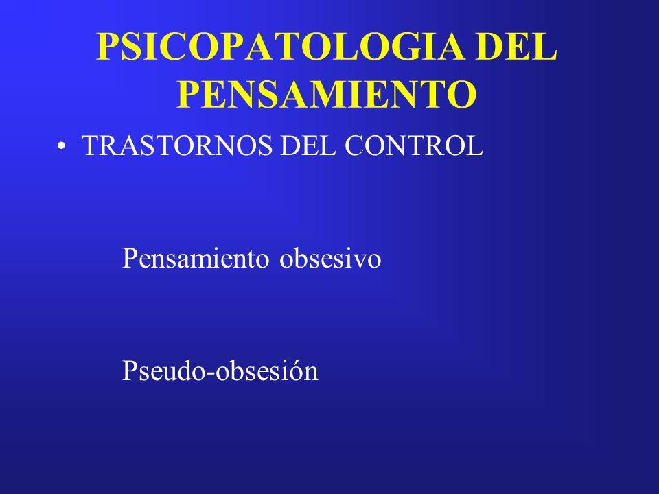 PSICOPATOLOGIA DEL PENSAMIENTO TRASTORNOS DEL CONTROL Pensamiento obsesivo Pseudo-obsesión