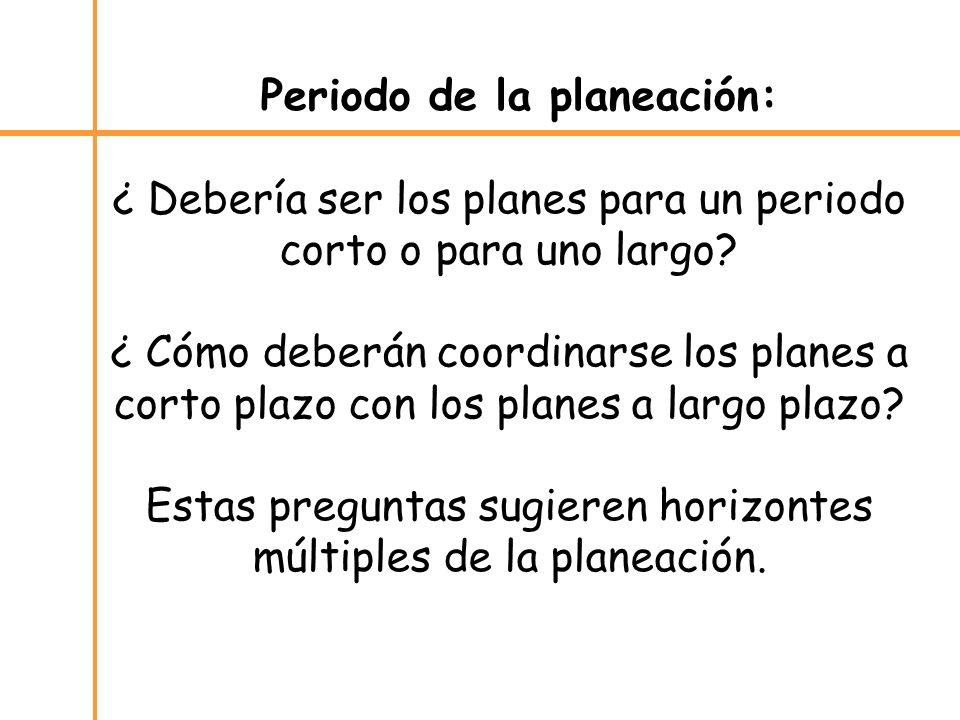 Periodo de la planeación: ¿ Debería ser los planes para un periodo corto o para uno largo? ¿ Cómo deberán coordinarse los planes a corto plazo con los