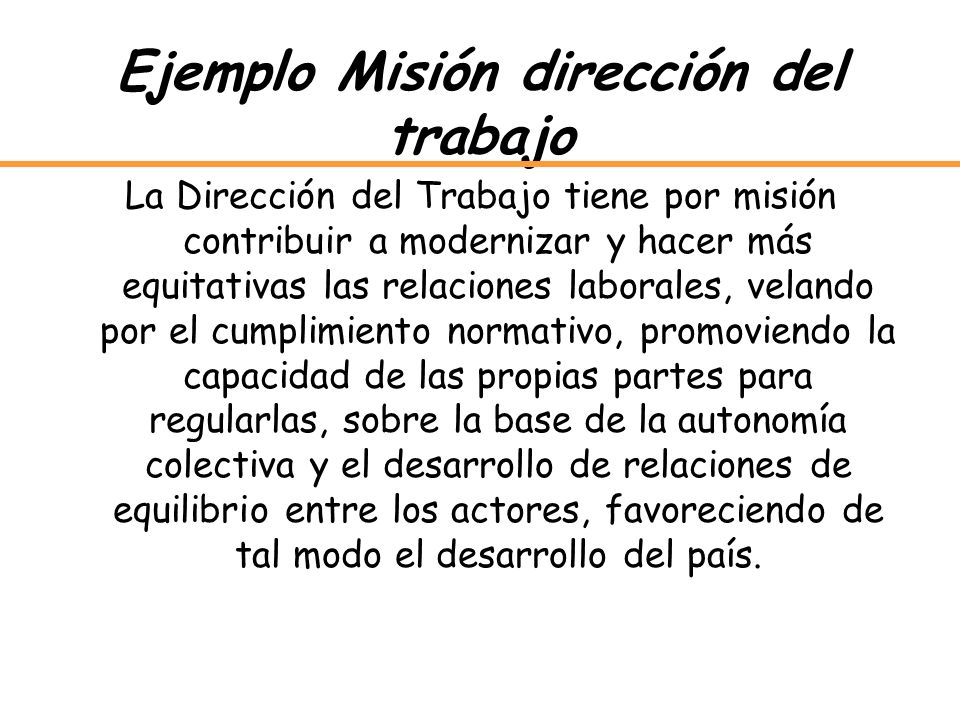 Ejemplo Misión dirección del trabajo La Dirección del Trabajo tiene por misión contribuir a modernizar y hacer más equitativas las relaciones laborale