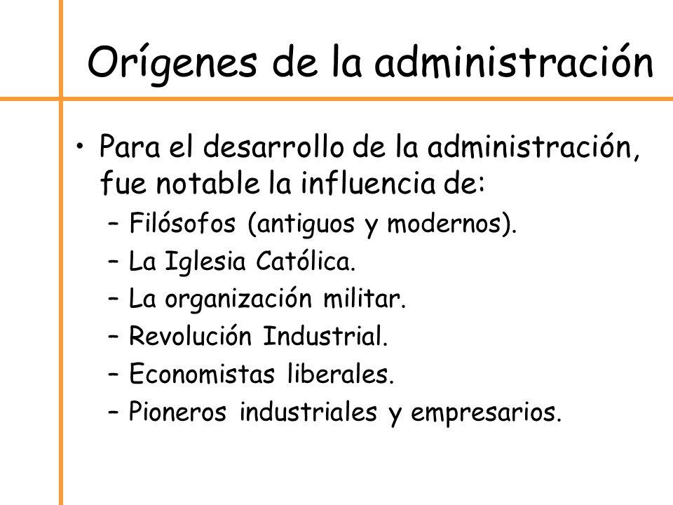 Orígenes de la administración Para el desarrollo de la administración, fue notable la influencia de: –Filósofos (antiguos y modernos). –La Iglesia Cat
