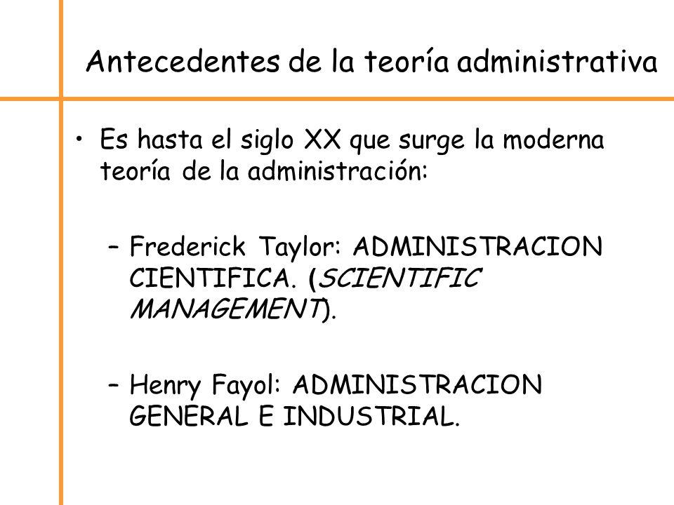 Antecedentes de la teoría administrativa Es hasta el siglo XX que surge la moderna teoría de la administración: –Frederick Taylor: ADMINISTRACION CIEN