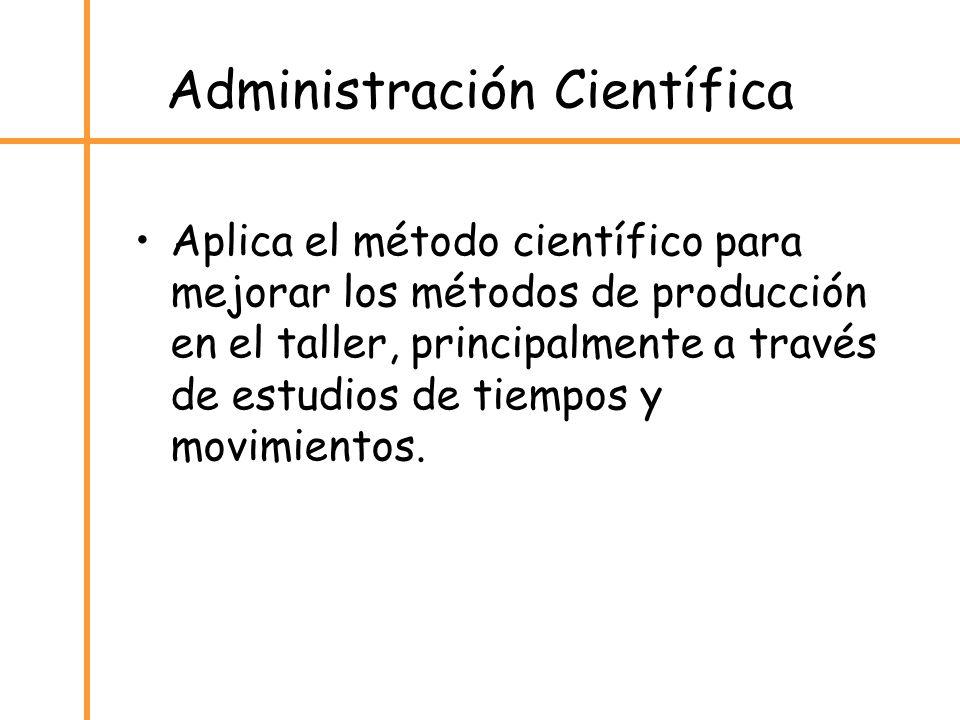 Administración Científica Aplica el método científico para mejorar los métodos de producción en el taller, principalmente a través de estudios de tiem