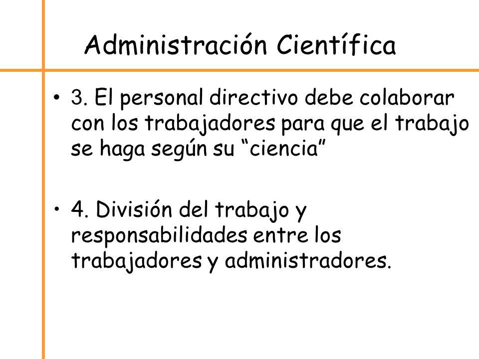 Administración Científica 3. El personal directivo debe colaborar con los trabajadores para que el trabajo se haga según su ciencia 4. División del tr