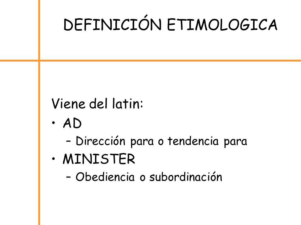 Viene del latin: AD –Dirección para o tendencia para MINISTER –Obediencia o subordinación DEFINICIÓN ETIMOLOGICA