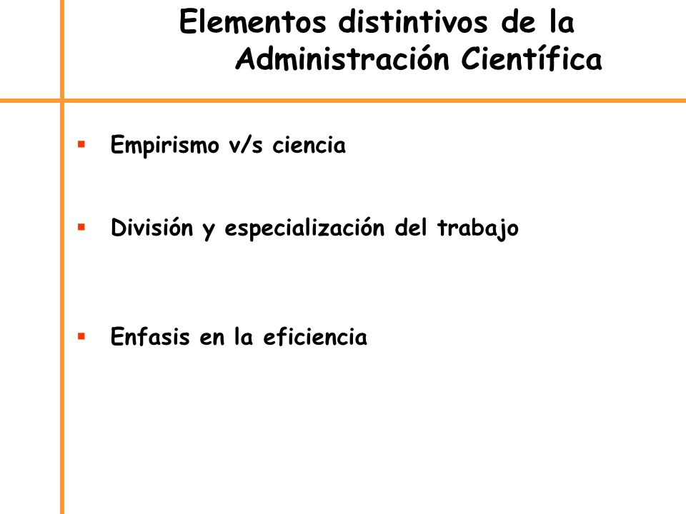 Elementos distintivos de la Administración Científica Empirismo v/s ciencia División y especialización del trabajo Enfasis en la eficiencia