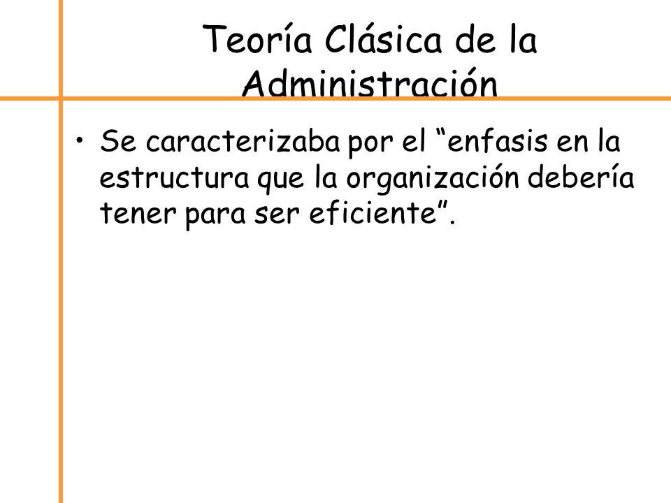 Teoría Clásica de la Administración Se caracterizaba por el enfasis en la estructura que la organización debería tener para ser eficiente.