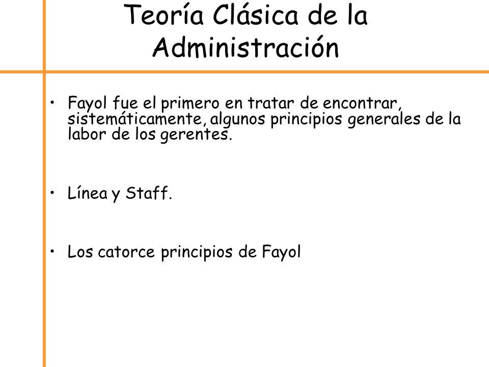 Teoría Clásica de la Administración Fayol fue el primero en tratar de encontrar, sistemáticamente, algunos principios generales de la labor de los ger