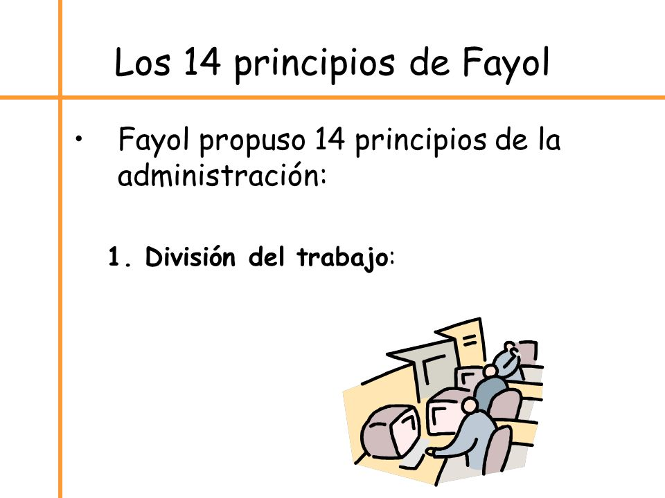 Los 14 principios de Fayol Fayol propuso 14 principios de la administración: 1. División del trabajo: