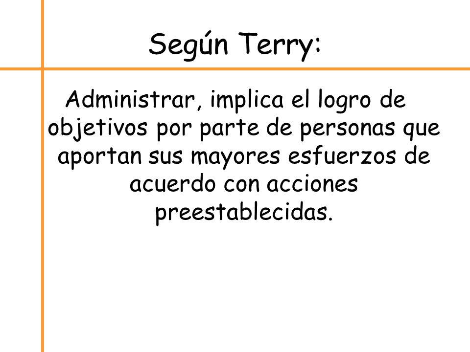 Según Terry: Administrar, implica el logro de objetivos por parte de personas que aportan sus mayores esfuerzos de acuerdo con acciones preestablecida