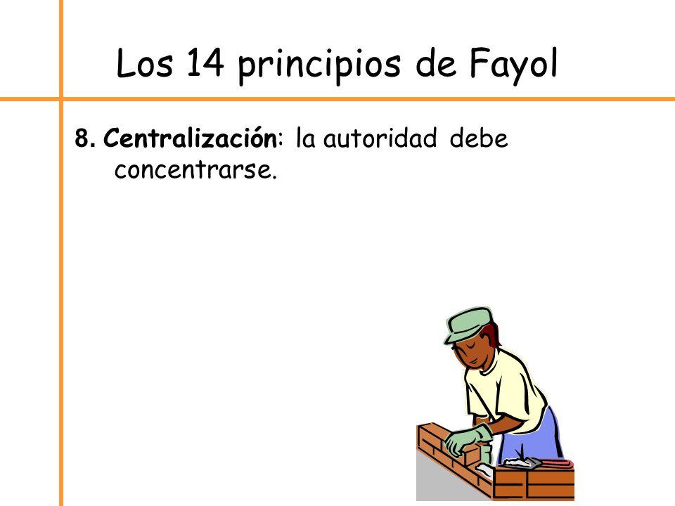 Los 14 principios de Fayol 8. Centralización: la autoridad debe concentrarse.