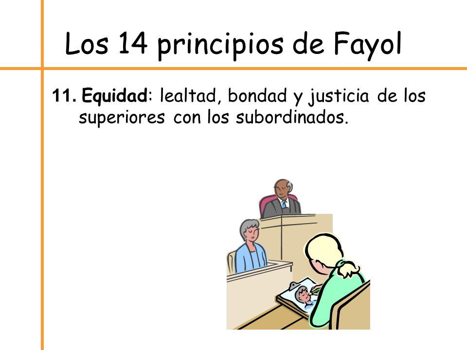 Los 14 principios de Fayol 11. Equidad: lealtad, bondad y justicia de los superiores con los subordinados.