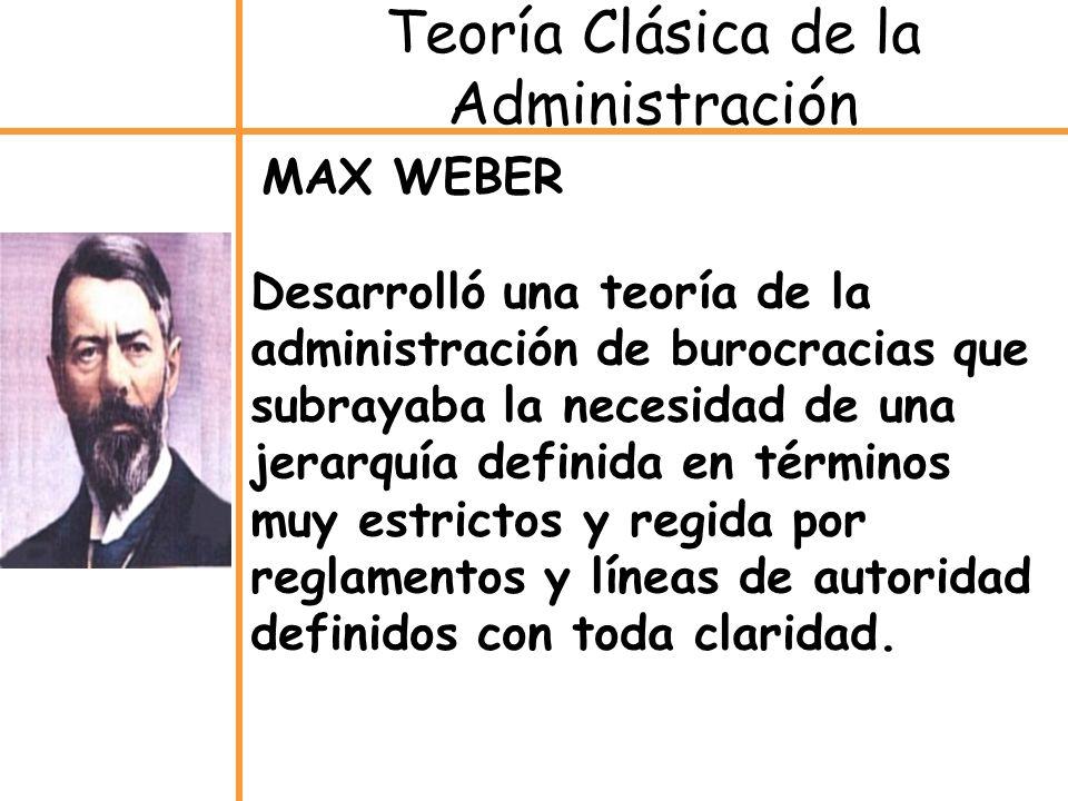 MAX WEBER Desarrolló una teoría de la administración de burocracias que subrayaba la necesidad de una jerarquía definida en términos muy estrictos y r