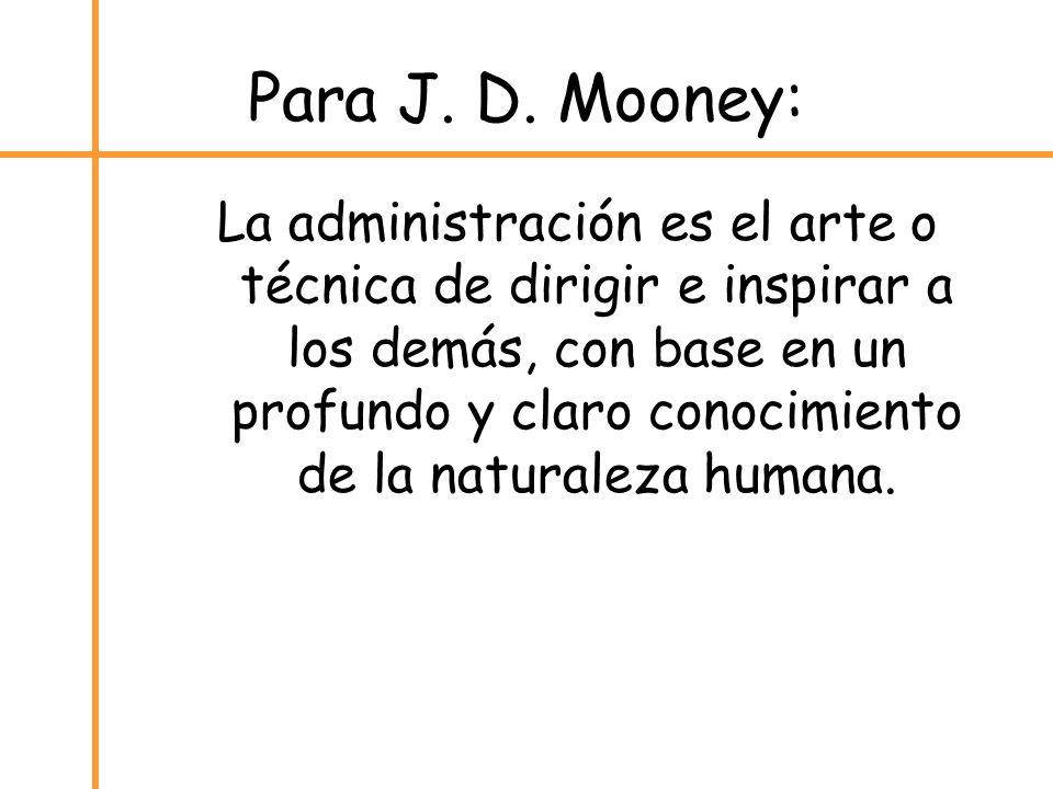 Para J. D. Mooney: La administración es el arte o técnica de dirigir e inspirar a los demás, con base en un profundo y claro conocimiento de la natura