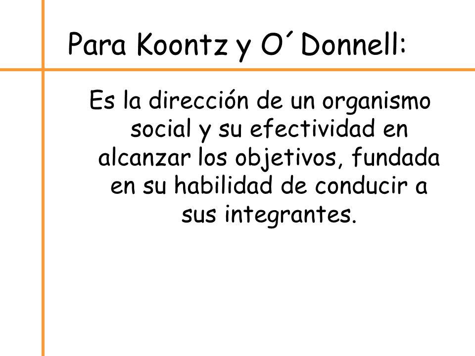 Para Koontz y O´Donnell: Es la dirección de un organismo social y su efectividad en alcanzar los objetivos, fundada en su habilidad de conducir a sus