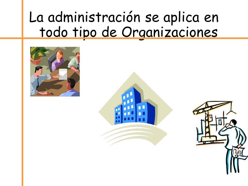 La administración se aplica en todo tipo de Organizaciones