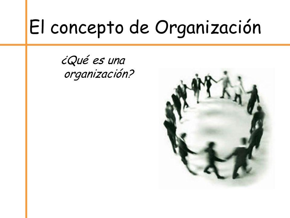 El concepto de Organización ¿Qué es una organización?