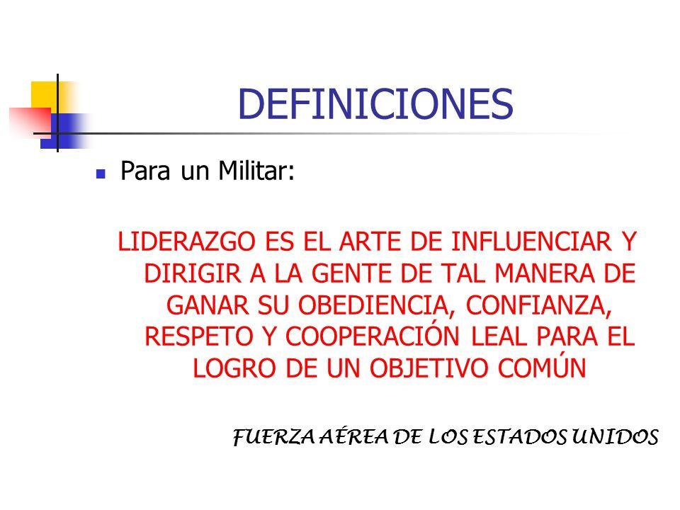DEFINICIONES Para un Militar: LIDERAZGO ES EL ARTE DE INFLUENCIAR Y DIRIGIR A LA GENTE DE TAL MANERA DE GANAR SU OBEDIENCIA, CONFIANZA, RESPETO Y COOP