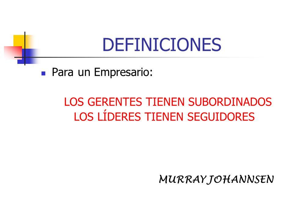 DEFINICIONES Para un Empresario: LOS GERENTES TIENEN SUBORDINADOS LOS LÍDERES TIENEN SEGUIDORES MURRAY JOHANNSEN