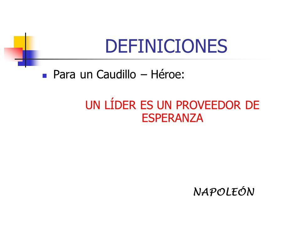 DEFINICIONES Para un Caudillo – Héroe: UN LÍDER ES UN PROVEEDOR DE ESPERANZA NAPOLEÓN