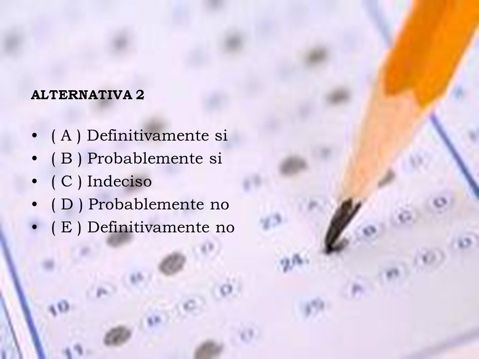 ALTERNATIVA 2 ( A ) Definitivamente si ( B ) Probablemente si ( C ) Indeciso ( D ) Probablemente no ( E ) Definitivamente no
