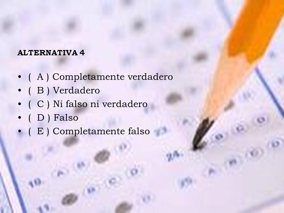 ALTERNATIVA 4 ( A ) Completamente verdadero ( B ) Verdadero ( C ) Ni falso ni verdadero ( D ) Falso ( E ) Completamente falso