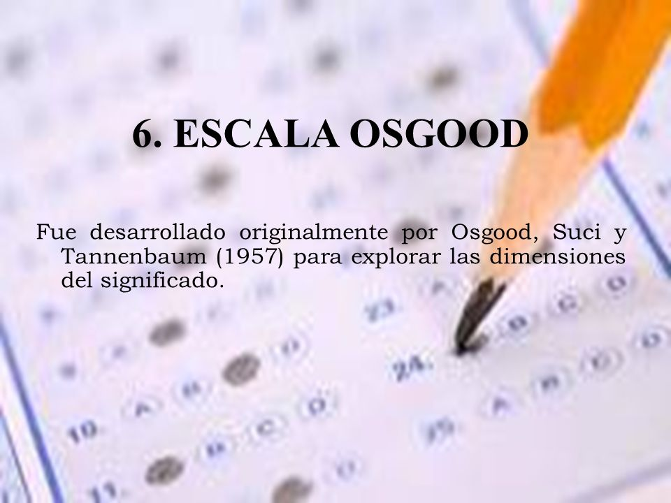 6. ESCALA OSGOOD Fue desarrollado originalmente por Osgood, Suci y Tannenbaum (1957) para explorar las dimensiones del significado.