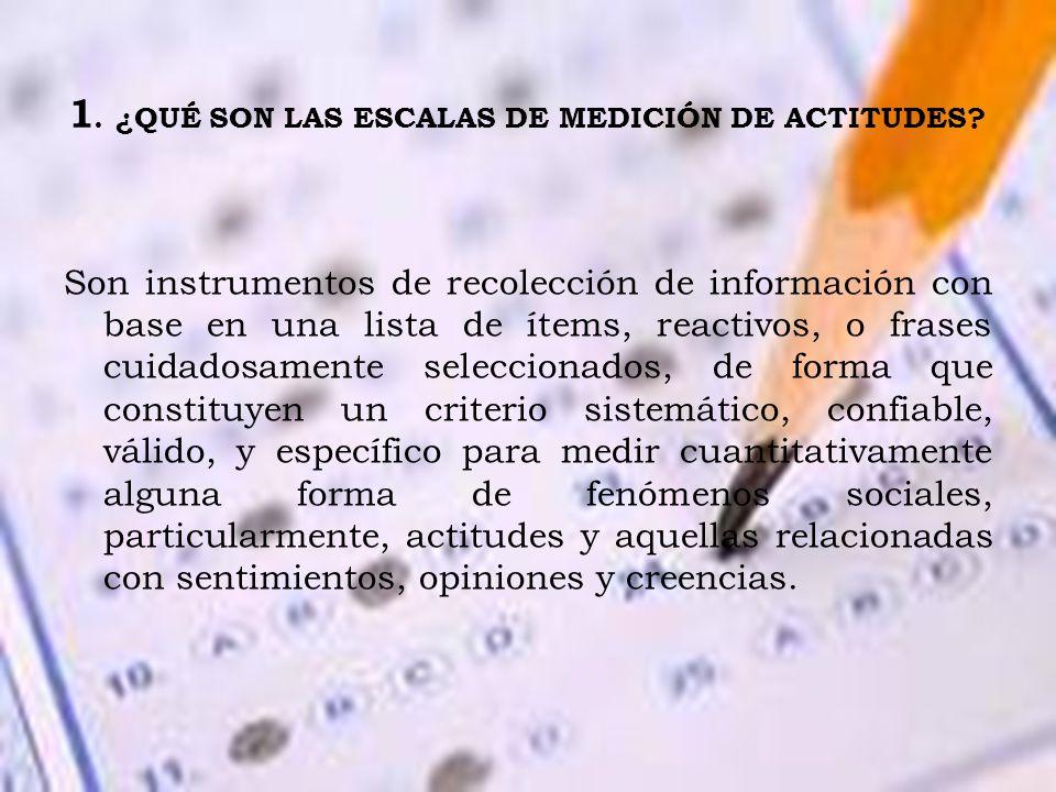 1. ¿QUÉ SON LAS ESCALAS DE MEDICIÓN DE ACTITUDES? Son instrumentos de recolección de información con base en una lista de ítems, reactivos, o frases c