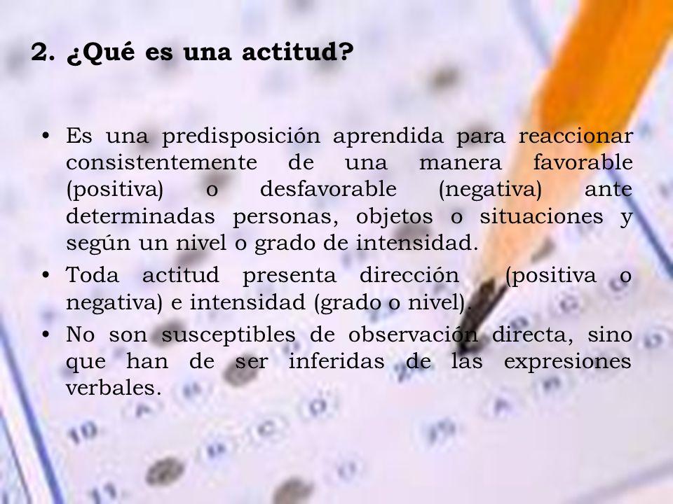 2. ¿Qué es una actitud? Es una predisposición aprendida para reaccionar consistentemente de una manera favorable (positiva) o desfavorable (negativa)