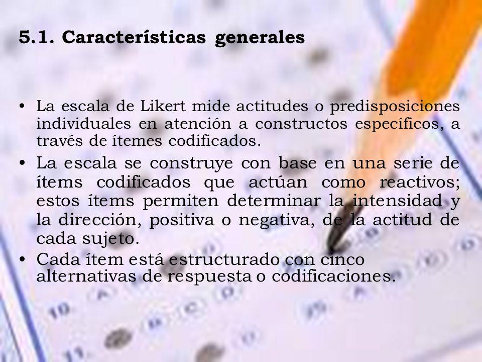 5.1. Características generales La escala de Likert mide actitudes o predisposiciones individuales en atención a constructos específicos, a través de í