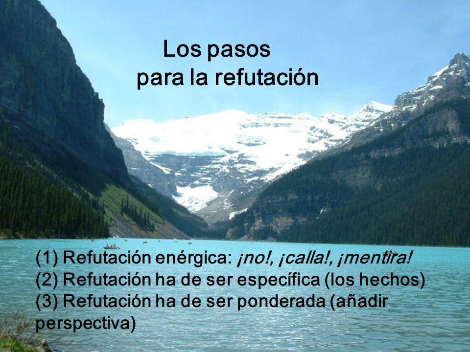 Los pasos para la refutación (1) Refutación enérgica: ¡no!, ¡calla!, ¡mentira! (2) Refutación ha de ser específica (los hechos) (3) Refutación ha de s