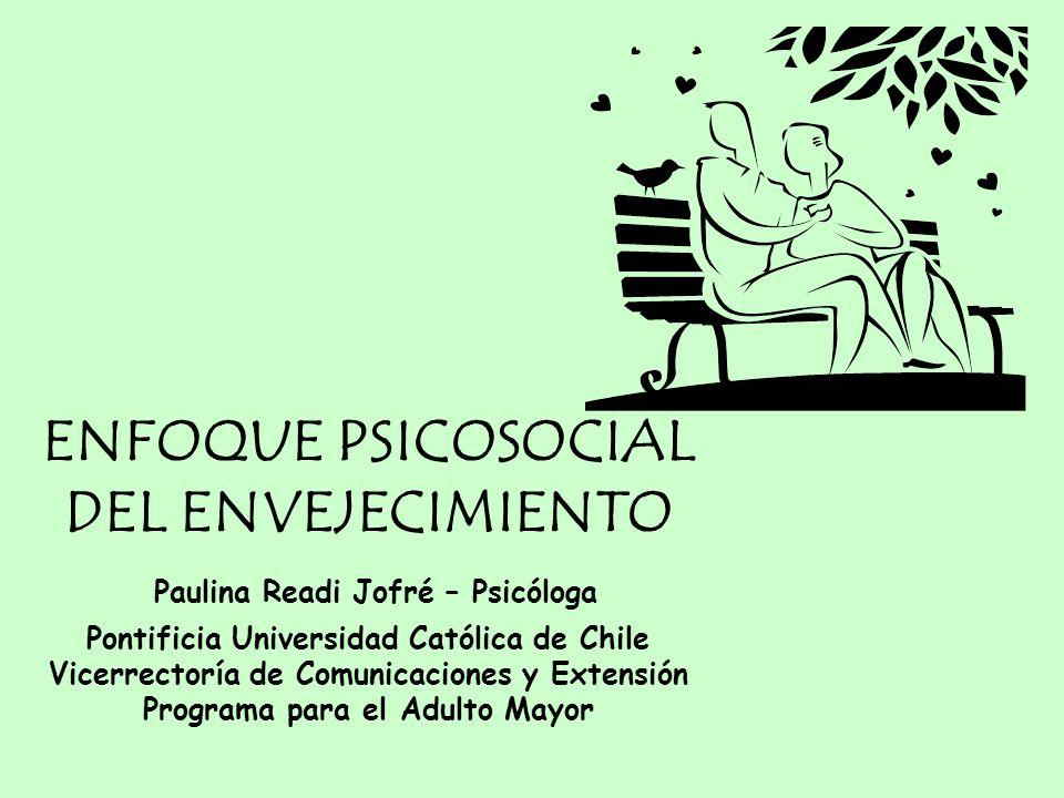 ENFOQUE PSICOSOCIAL DEL ENVEJECIMIENTO Paulina Readi Jofré – Psicóloga Pontificia Universidad Católica de Chile Vicerrectoría de Comunicaciones y Exte
