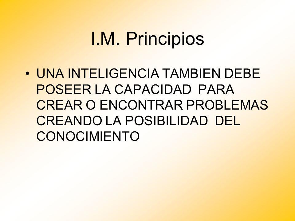 I.M. Principios UNA INTELIGENCIA TAMBIEN DEBE POSEER LA CAPACIDAD PARA CREAR O ENCONTRAR PROBLEMAS CREANDO LA POSIBILIDAD DEL CONOCIMIENTO
