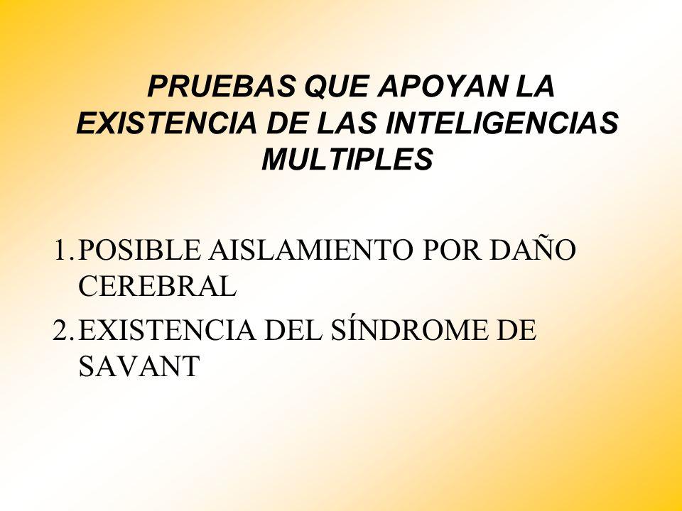 PRUEBAS QUE APOYAN LA EXISTENCIA DE LAS INTELIGENCIAS MULTIPLES 1.POSIBLE AISLAMIENTO POR DAÑO CEREBRAL 2.EXISTENCIA DEL SÍNDROME DE SAVANT