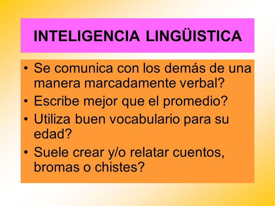 INTELIGENCIA LINGÜISTICA Se comunica con los demás de una manera marcadamente verbal? Escribe mejor que el promedio? Utiliza buen vocabulario para su